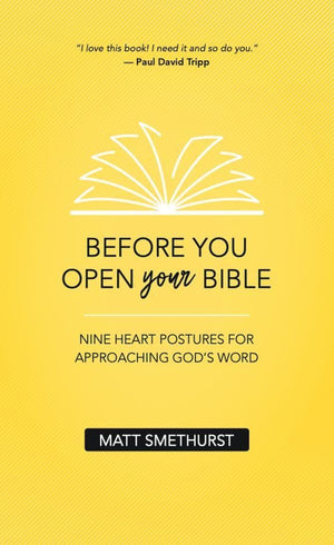 Before You Open Your Bible: Nine Heart Postures For Approaching God's Word by Smethurst, Matt (9781912373710) Reformers Bookshop
