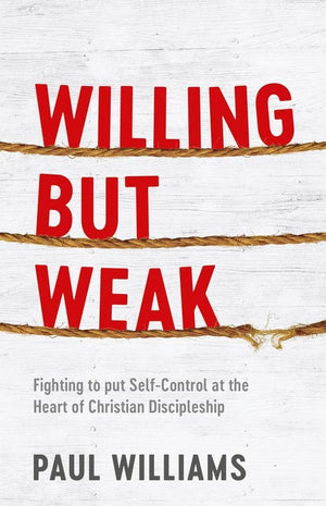 Willing But Weak: Fighting to put self-control at the heart of Christian discipleship by Williams, Paul (9781913278007) Reformers Bookshop