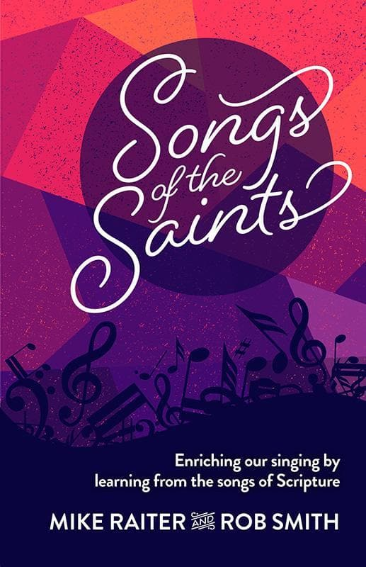 9781922206176-Songs of the Saints: Enriching Our Singing by Learning from the Songs of Scripture-Raiter, Michael; Smith, Rob