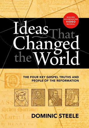 Ideas That Changed the World Workbook: The four key gospel truths and people of the Reformation by Steele, Dominic (9781922206206) Reformers Bookshop