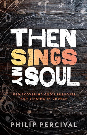 9781922206732-Then Sings My Soul: Rediscovering God's Purposes for Singing in Church-Percival, Philip