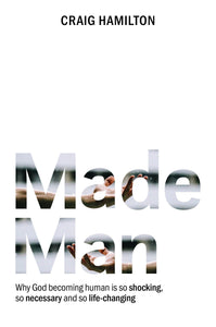 Made Man: Why God Becoming Human is so Shocking, so Necessary and so Life-Changing