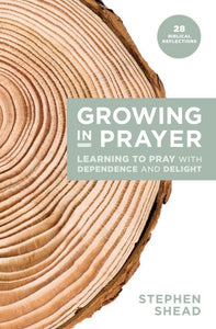 Growing in Prayer: Learning to Pray with Dependence and Delight
