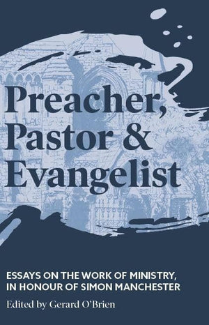 Preacher, Pastor and Evangelist: Essays on the work of ministry, in honour of Simon Manchester by O'Brien, Gerard (9781925424614) Reformers Bookshop