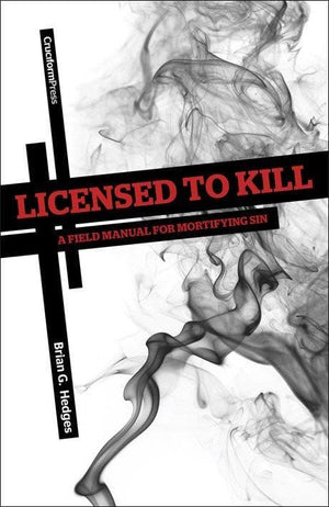 Licensed to Kill: A Field Manual for Mortifying Sin by Hedges, Brian (9781936760237) Reformers Bookshop