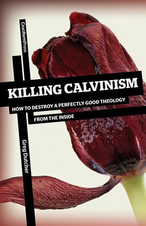 9781936760534-Killing Calvinism: How to Destroy a Perfectly Good Theology From the Inside-Dutcher, Greg