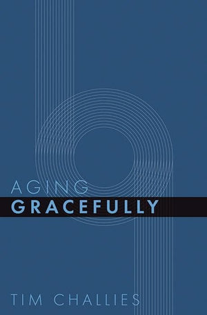 Aging Gracefully by Challies, Tim (9781941114421) Reformers Bookshop