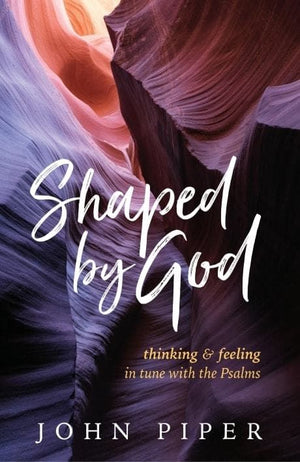 Shaped By God: Thinking Feeling in Tune Psalms | Piper | 9781941114490