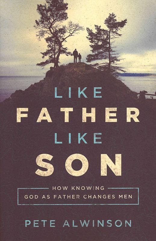 9781942572046-Like Father, Like Son: How Knowing God as Father Changes Men-Alwinson, Pete