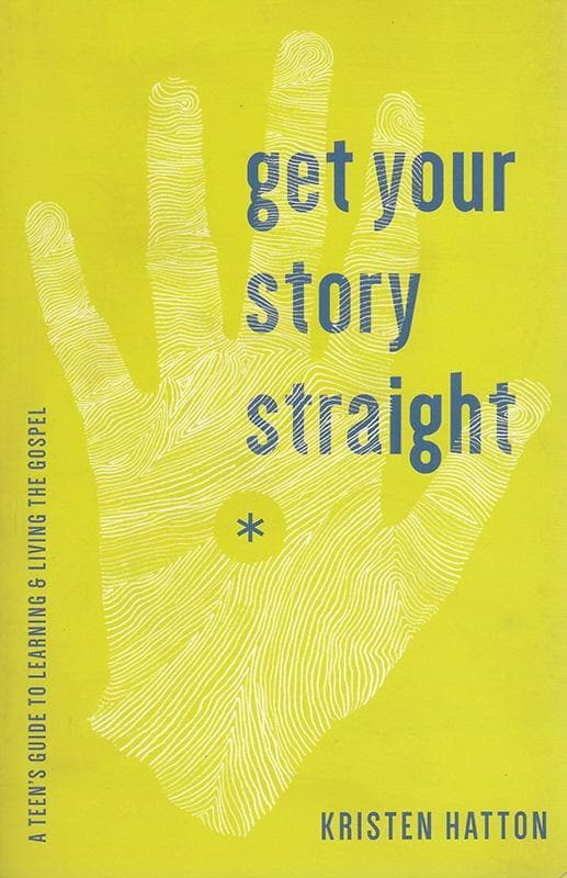9781942572060-Get Your Story Straight: A Teen Guide to Learning and Living the Gospel-Hatton, Kristen