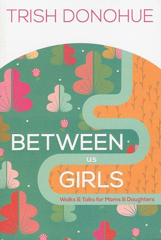 9781942572770-Between Us Girls: Walks and Talks for Moms and Daughters-Donohue, Trish