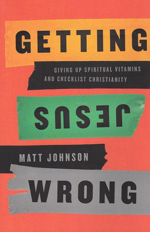 9781942572930-Getting Jesus Wrong: Giving Up Spiritual Vitamins and Checklist Christianity-Johnson, Matt