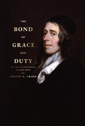 The Bond of Grace and Duty — In the Soteriology of John Owen by Craig, Philip A. (9781943539161) Reformers Bookshop