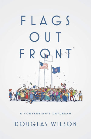 Flags Out Front: A Contrarian's Daydream by Wilson, Douglas (9781944503499) Reformers Bookshop
