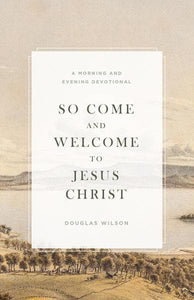 So Come and Welcome to Jesus Christ | Wilson, Douglas | 9781944503826