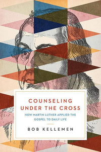 9781945270215-Counseling Under the Cross: How Martin Luther Applied the Gospel to Daily Life-Kellemen, Bob