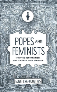 9781947644052-Popes and Feminists: How the Reformation Frees Women from Feminism-Crapuchettes, Elise