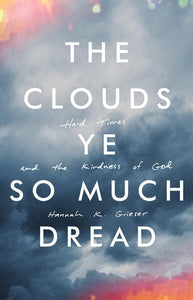 9781947644076-Clouds Ye So Much Dread, The: Hard Times and the Kindness of God-Grieser, Hannah K.