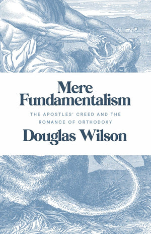Mere Fundamentalism: The Apostles' Creed and the Romance of Orthodoxy by Wilson, Douglas (9781947644083) Reformers Bookshop