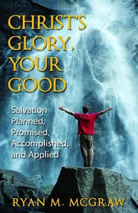 Christ's Glory Your Good - Salvation Planned, Promised, Accomplished and Applied