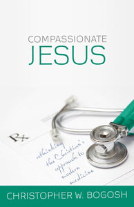 Compassionate Jesus Rethinking the Christian's Approach to Modern Medicine