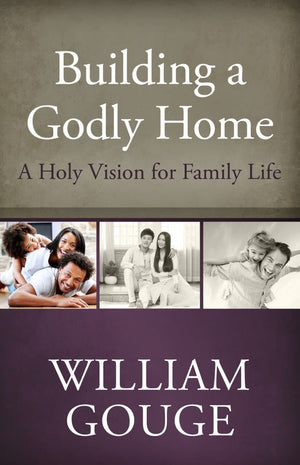 Building a Godly Home, Volume 1: A Holy Vision for Family Life by Gouge, William (9781601782267) Reformers Bookshop