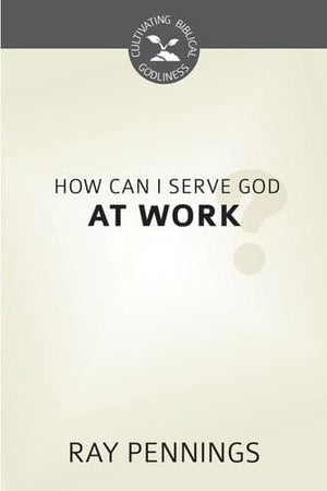 CBG How Can I Serve God at Work? by Pennings, Ray (9781601785497) Reformers Bookshop