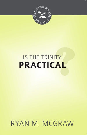CBG Is the Trinity Practical? by McGraw, Ryan M. (9781601784711) Reformers Bookshop