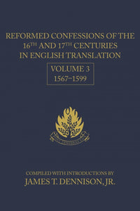 Reformed Confessions of the 16th and 17th Centuries in English Translation: Volume 3, 1567–1599