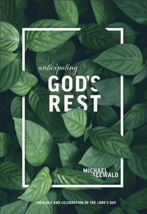 Anticipating God's Rest: Theology and Celebration of the Lord's Day by Seewald, Michael (9781599256085) Reformers Bookshop