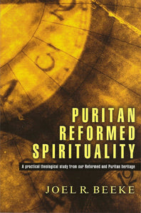 Puritan Reformed Spirituality: A Practical Theological Study From our Reformed and Puritan Heritage