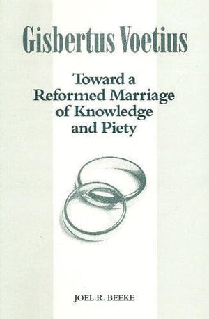 Gisbertus Voetius: Toward a Reformed Marriage of Knowledge and Piety by Beeke, Joel R. (9781892777188) Reformers Bookshop