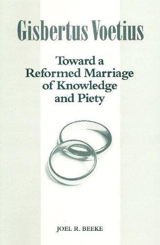 Gisbertus Voetius: Toward a Reformed Marriage of Knowledge and Piety