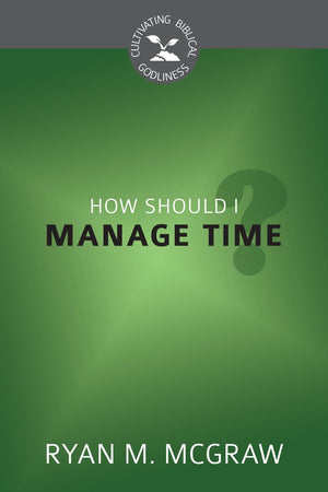 CBG How Should I Manage Time? by McGraw, Ryan M. (9781601784698) Reformers Bookshop