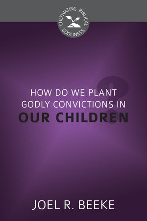 CBG How Do We Plant Godly Convictions in Our Children? by Beeke, Joel R. (9781601785381) Reformers Bookshop