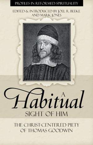 A Habitual Sight of Him: The Christ-Centered Piety of Thomas Goodwin by Beeke, Joel R. and Jones, Mark (9781601780676) Reformers Bookshop