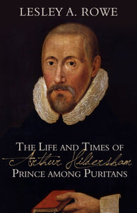 The Life and Times of Arthur Hildersham: Prince Among Puritans