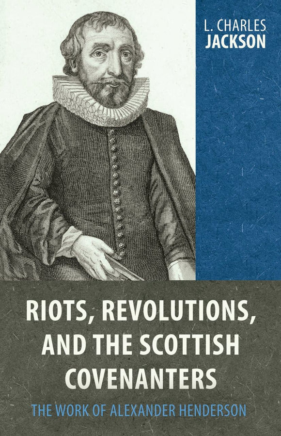 Riots, Revolutions, and the Scottish Covenanters: The Work of Alexander Henderson