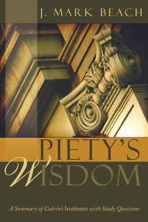 Piety's Wisdom: A Summary of Calvin's Institutes with Study Questions by Beach, Mark (9781601780829) Reformers Bookshop