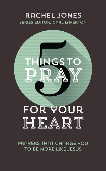 5 Things to Pray for Your Heart: Prayers that Change you to be More Like Jesus