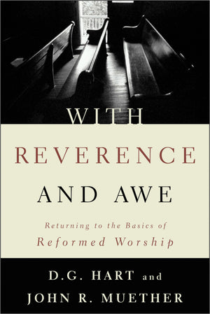 9780875521794-With-Reverence-and-Awe-Returning-to-the-Basics-of-Reformed-Worship-John-R-Muether-DG-Hart
