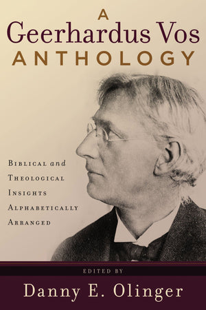 9780875526188-A-Geerhardus-Vos-Anthology-Biblical-and-Theological-Insights-Alphabetically-Arranged-Danny-E-Olinger