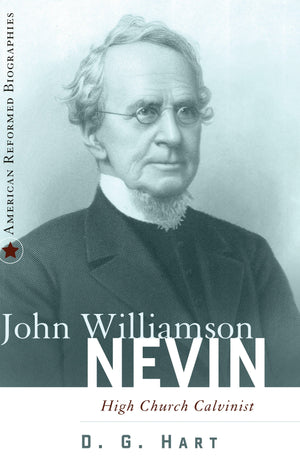 9780875526621-John-Williamson-Nevin-High-Church-Calvinist-DG-Hart
