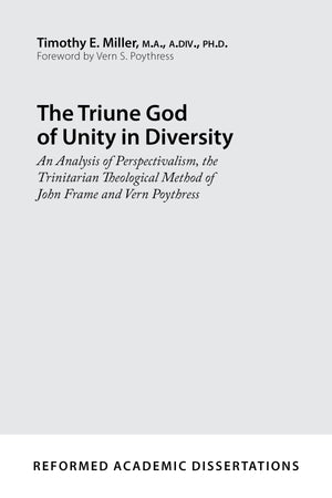 9781629953106-The-Triune-God-of-Unity-in-Diversity-An-Analysis-of-Perspectivalism-the-Trinitarian-Theological-Method-of-John-Frame-and-Vern-Poythress-Timothy-E-Miller