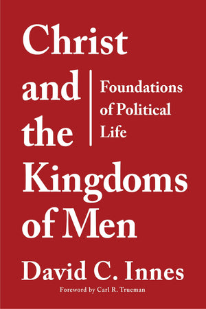 9781629955940-Christ-and-the-Kingdoms-of-Men-Foundations-of-Political-Life-David-C-Innes
