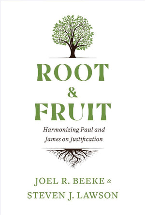 Root and Fruit: Harmonizing Paul and James on Justification by Beeke, Joel and Lawson, Steven (rootandfruit) Reformers Bookshop