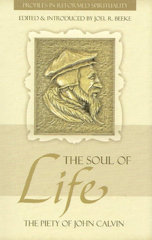 The Soul of Life: The Piety of John Calvin by Beeke, Joel R. (9781601780577) Reformers Bookshop