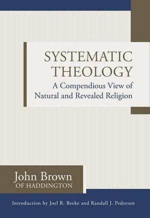 Systematic Theology: A Compendious View of Natural and Revealed Religion by Brown, John (of Haddington) (9781601784452) Reformers Bookshop