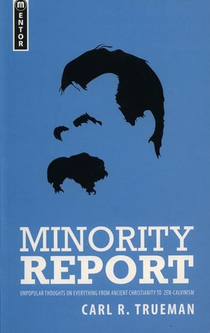 9781845503178-Minority Report: Unpopular thoughts on Everything from Ancient Christianity to Zen Calvinism-Trueman, Carl