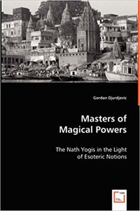 MASTERS OF MAGICAL POWERS: THE NATH SIDDHAS IN THE LIGHT OF ESOTERIC NOTIONS